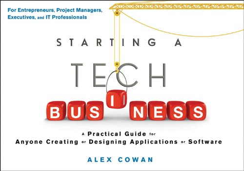 Starting a Tech Business: A Practical Guide for Anyone Creating or Designing Applications or Software - Alex Cowan