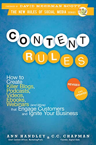 Content Rules: How to Create Killer Blogs, Podcasts, Videos, Ebooks, Webinars (and More) That Engage Customers and Ignite Your Business - Ann Handley, C.C. Chapman