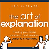 Buy The Art of Explanation: Making your Ideas, Products, and Services Easier to Understand from Amazon