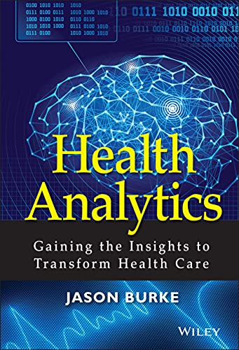 Health Analytics: Gaining the Insights to Transform Health Care - Jason Burke