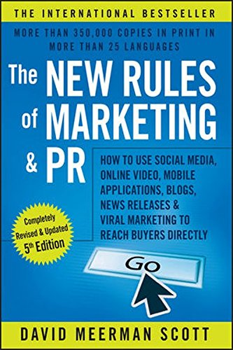 The New Rules of Marketing & PR: How to Use Social Media, Online Video, Mobile Applications, Blogs, News Releases, and Viral Marketing to Reach Buyers Directly - David Meerman Scott
