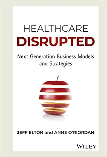 Healthcare Disrupted: Next Generation Business Models and Strategies - Jeff Elton, Anne O'Riordan