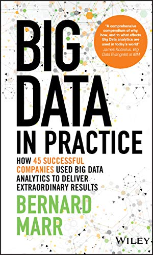 Big Data in Practice: How 45 Successful Companies Used Big Data Analytics to Deliver Extraordinary Results - Bernard Marr