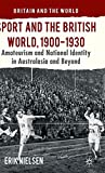 Sport and the British world, 1900-1930 : amateurism and national identity in Australasia and beyond / Erik Nielsen.
