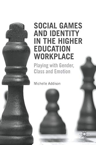 Social Games and Identity in the Higher Education Workplace: Playing with Gender, Class and Emotion, Addison, Michelle