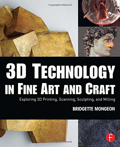 3D Technology in Fine Art and Craft: Exploring 3D Printing, Scanning, Sculpting and Milling - Bridgette Mongeon