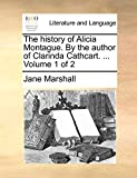 The history of Alicia Montague. By the author of Clarinda Cathcart. ...  Volume 1 of 2
