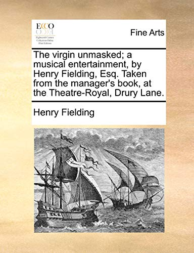 The virgin unmasked; a musical entertainment, by Henry Fielding, Esq. Taken from the manager's book, at the Theatre-Royal, Drury Lane.