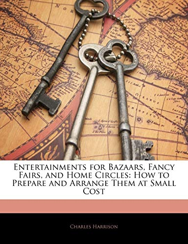 Entertainments for Bazaars, Fancy Fairs, and Home Circles: How to Prepare and Arrange Them at Small Cost