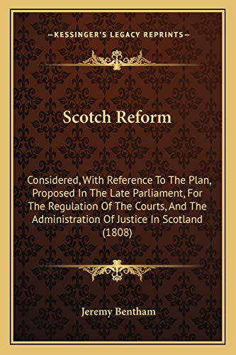 Scotch Reform: Considered, With Reference To The Plan, Proposed In The Late Parliament, For The Regulation Of The Courts, And The Administration Of Justice In Scotland (1808)