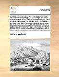 Anecdotes of painting in England; with some account of the principal artists; and incidental notes on other arts; collected by the late Mr. George ... MSS. The second edition  Volume 4 of 4