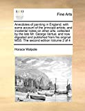 Anecdotes of painting in England; with some account of the principal artists; and incidental notes on other arts; collected by the late Mr. George ... MSS. The second edition  Volume 2 of 4
