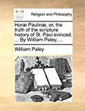 Hor Paulin, or, the truth of the scripture history of St. Paul evinced. ... By William Paley, ...