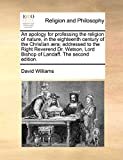An apology for professing the religion of nature, in the eighteenth century of the Christian ra; addressed to the Right Reverend Dr. Watson, Lord Bishop of Landaff. The second edition.