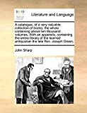 A catalogue, of a very valuable collection of books, the whole containing above ten thousand volumes,  With an appendix, containing the entire library ... antiquarian the late Rev. Joseph Green,