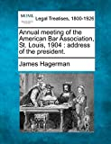 Annual meeting of the American Bar Association, St. Louis, 1904: address of the president.