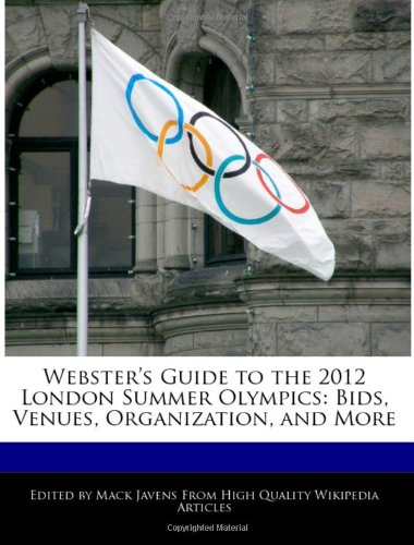 Webster's Guide to the 2012 London Summer Olympics: Bids, Venues, Organization, and More