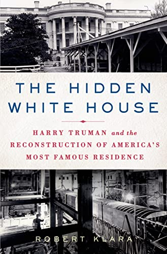 The Hidden White House: Harry Truman and the Reconstruction of America's Most Famous Residence - Robert Klara