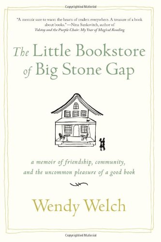 The Little Bookstore of Big Stone Gap: A Memoir of Friendship, Community, and the Uncommon Pleasure of a Good Book, Welch, Wendy