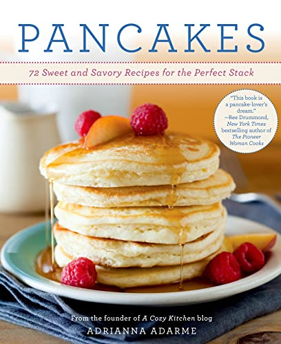 Pancakes: 72 Sweet and Savory Recipes for the Perfect Stac