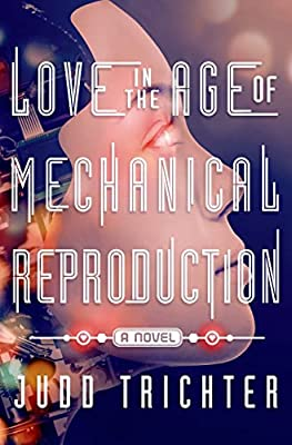 On Our Radar: LOVE IN THE AGE OF MECHANICAL REPRODUCTION by Judd Trichter