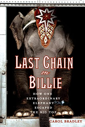 Last Chain On Billie: How One Extraordinary Elephant Escaped the Big Top - Carol Bradley