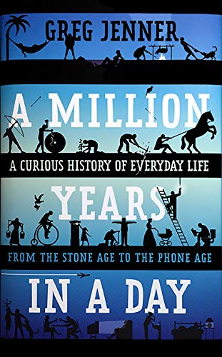 A Million Years in a Day: A Curious History of Everyday Life from the Stone Age to the Phone Age - Greg Jenner