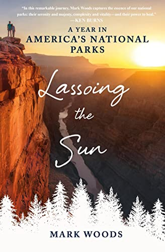 Lassoing the Sun: A Year in America's National Parks - Mark Woods