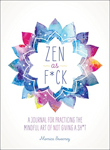 Read Now Zen as F*ck: A Journal for Practicing the Mindful Art of Not Giving a Sh*t (Zen as F*ck Journals)
