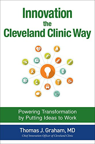 Innovation the Cleveland Clinic Way: Transforming Healthcare by Putting Ideas to Work - Thomas Graham
