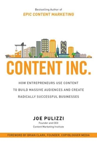 Content Inc.: How Entrepreneurs Use Content to Build Massive Audiences and Create Radically Successful Businesses - Joe Pulizzi
