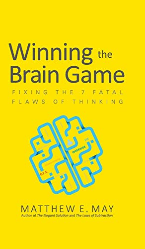 Winning the Brain Game: Fixing the 7 Fatal Flaws of Thinking - Matthew E. May