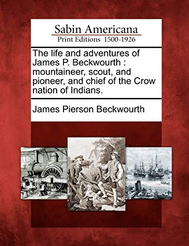 The life and adventures of James P. Beckwourth: mountaineer, scout, and pioneer, and chief of the Crow nation of Indians. - James Pierson Beckwourth