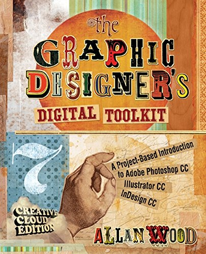 The Graphic Designer's Digital Toolkit: A Project-Based Introduction to Adobe Photoshop Creative Cloud, Illustrator Creative Cloud & InDesign Creative Cloud (Stay Current with Adobe Creative Cloud) - Allan Wood