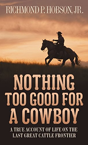 Nothing Too Good for a Cowboy: A True Account of Life on the Last Great Cattle Frontier - Richmond P. Hobson