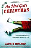 An Idiot Girl's Christmas : True Tales from the Top of the Naughty List by Laurie Notaro
