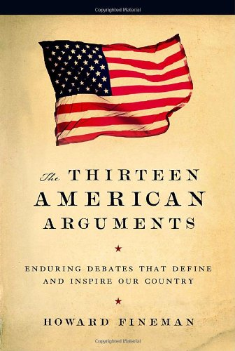 The Thirteen American Arguments: Enduring Debates That Define and Inspire Our Country, Fineman, Howard