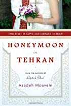 Honeymoon in Tehran: Two Years of Love and Danger in Iran by Azadeh Moaveni