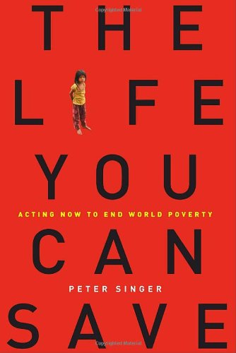 The Life You Can Save: Acting Now to End World Poverty, by Singer, P.