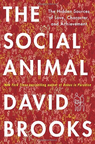 The Social Animal: The Hidden Sources of Love, Character, and Achievement, Brooks, David