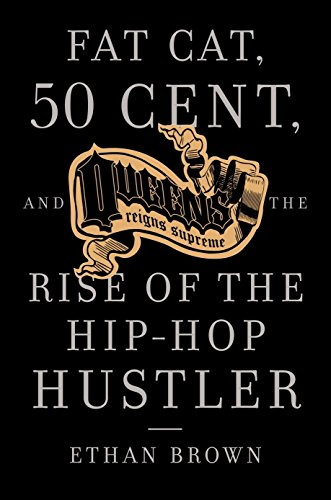 Queens Reigns Supreme: Fat Cat, 50 Cent, and the Rise of the Hip Hop Hustler, Brown, Ethan
