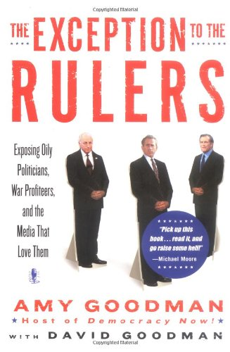 The Exception to the Rulers: Exposing Oily Politicians, War Profiteers, and the Media That Love Them, Goodman, Amy; Goodman, David