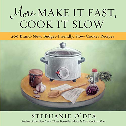 More Make It Fast, Cook It Slow: 200 Brand-New, Budget-Friendly, Slow-Cooker Recipes, Stephanie O'Dea