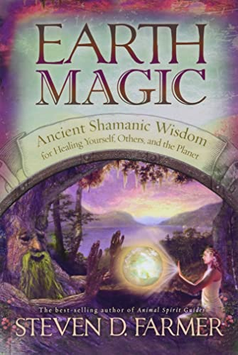 Earth Magic: Ancient Shamanic Wisdom for Healing Yourself, Others, and the Planet, Farmer, Steven D.