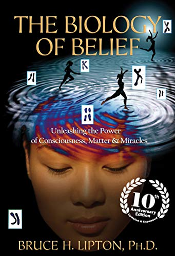 The Biology of Belief 10th Anniversary Edition: Unleashing the Power of Consciousness, Matter & Miracles - Bruce H. Lipton Ph.D. Ph.D.