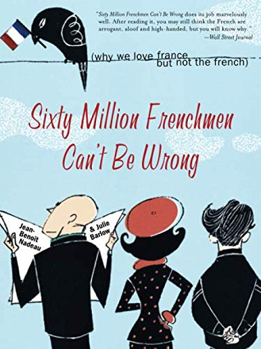Sixty Million Frenchmen Can't Be Wrong  (why we love france, but not the french) by Jean Benoit Nadeau