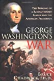 George Washington's War: The Forging of a Man, a Presidency and a Nation
