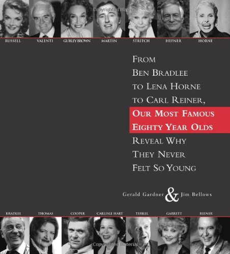 80: From Ben Bradlee to Lena Horne to Carl Reiner, Our Most Famous Eighty Year Olds, Reveal Why They Never Felt So Young - Gerald Gardner, Jim Bellows