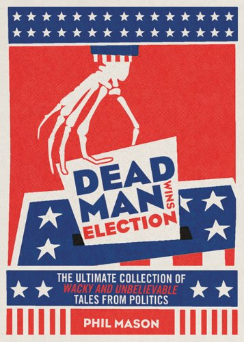 Dead Man Wins Election: The Ultimate Collection of Wacky and Unbelievable Tales from Politics