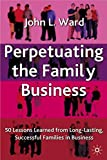 Perpetuating The Family Business : 50 Lessons Learned from Long Lasting, Successful Families in Business